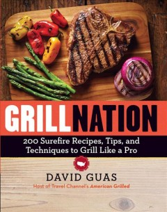 Grill nation : 200 surefire recipes, tips, and techniques to grill like a pro / David Guas - David Guas