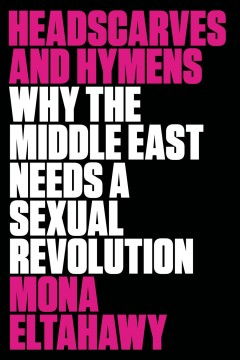 Headscarves and hymens : why the Middle East needs a sexual revolution / Mona Eltahawy. - Mona Eltahawy.