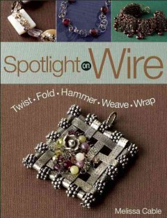 Spotlight on wire : twist, fold, hammer, weave, wrap / Melissa Cable. - Melissa Cable.