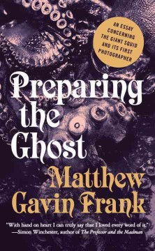 Preparing the ghost : an essay concerning the giant squid and its first photographer - Matthew Gavin Frank.