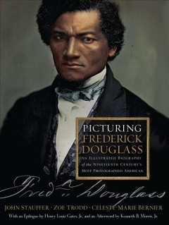 Picturing Frederick Douglass : An Illustrated Biography of the Nineteenth Century's Most Photographed American