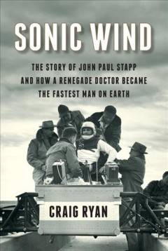 Sonic Wind : The Story of John Paul Stapp and How a Renegade Doctor Became the Fastest Man on Earth