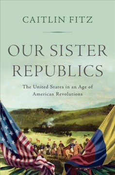 Our Sister Republics : The United States in an Age of American Revolutions