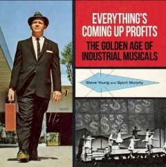 Everything's coming up profits : the golden age of industrial musicals / Steve Young and Sport Murphy.