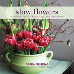 Slow flowers : four seasons of locally grown bouquets from the garden, meadow and farm / Debra Prinzing.