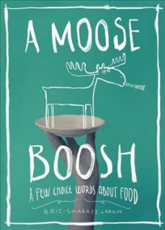 A moose boosh : a few choice words about food / text and illustrations, Eric-Shabazz Larkin. - text and illustrations, Eric-Shabazz Larkin.