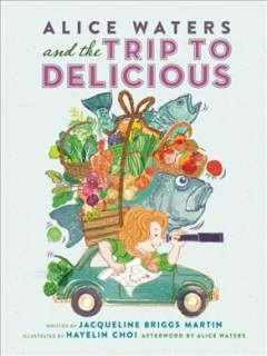 Alice Waters and the trip to delicious - written by Jacqueline Briggs Martin ; illustrated by Hayelin Choi ; afterword by Alice Waters.