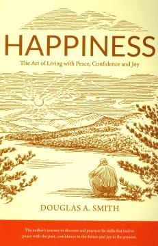 Happiness : the art of living with peace, confidence and joy - by Douglas A. Smith.
