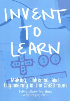 Invent to learn : making, tinkering, and engineering in the classroom - Sylvia Libow Martinez & Gary Stager.