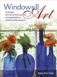 Windowsill art  : creating one-of-a-kind natural arrangements to celebrate the seasons - Nancy Ross Hugo.