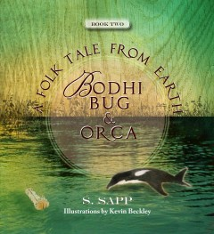 Bodhi Bug and Orca : a folk tale from the Earth / text by S. Sapp ; illustrations by Kevin Beckley. - text by S. Sapp ; illustrations by Kevin Beckley.
