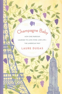 Champagne baby : how one Parisian learned to love wine-and life-the American way / Laure Dugas. - Laure Dugas.