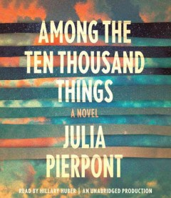 Among the ten thousand things : a novel / Julia Pierpont. - Julia Pierpont.