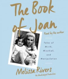 The Book of Joan : tales of mirth, mischief, and manipulation / Melissa Rivers. - Melissa Rivers.
