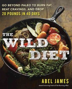 The wild diet : go beyond paleo to burn fat, beat cravings, and drop 20 pounds in 40 days / Abel James. - Abel James.