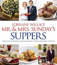 Mr. & Mrs. Sunday's suppers : more than 100 delicious, homemade recipes to bring your family together / Lorraine Wallace.