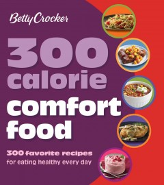 Betty Crocker 300 calorie comfort food : 300 favorite recipes for eating healthy every day.