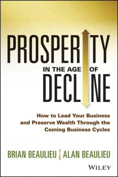 Prosperity in the age of decline : how to lead your business and preserve wealth through the coming business cycles - Brian Beaulieu and Alan Beaulieu.