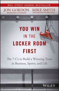 You Win in the Locker Room First : The 7 C's to Build a Winning Team in Sports, Business, and Life