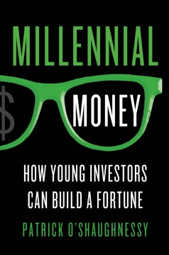 Millennial money : how young investors can build a fortune - Patrick O'Shaughnessy.