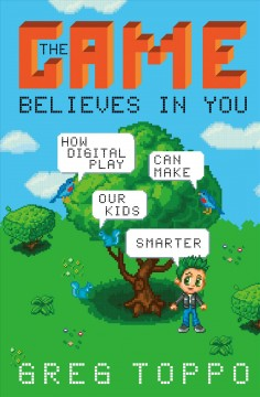 The game believes in you : how digital play can make our kids smarter / Greg Toppo.