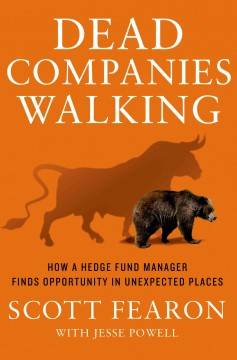 Dead companies walking : how a hedge fund manager finds opportunity in unexpected places / Scott Fearon with Jesse Powell. - Scott Fearon with Jesse Powell.