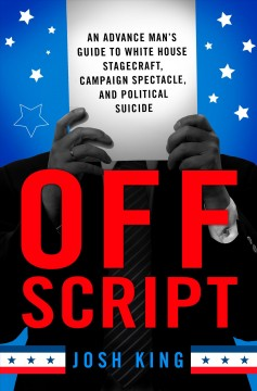 Off script : an advance man's guide to White House stagecraft, campaign spectacle, and political suicide / Josh King.