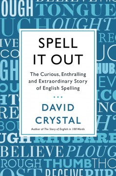 Spell it out : the curious, enthralling and extraordinary story of English spelling / David Crystal. - David Crystal.