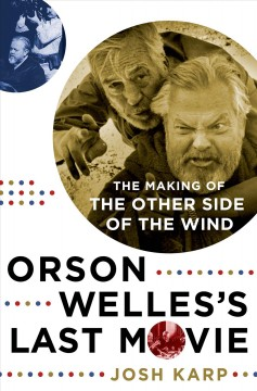 Orson Welles's last movie : the making of The other side of the wind / Josh Karp.