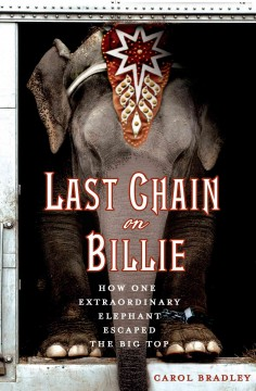 Last chain on Billie : how one extraordinary elephant escaped the big top - Carol Bradley.
