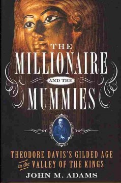 The millionaire and the mummies : Theodore Davis's Gilded Age in the Valley of the Kings / John M. Adams. - John M. Adams.
