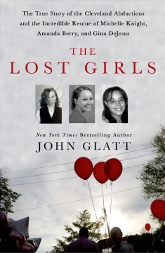 Lost Girls : The Tue Story of the Cleveland Abductions and the Incredible Rescue of Michelle Knight, Amanda Berry, and Gina Dejesus