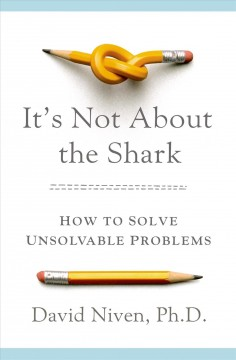 It's not about the shark : how to solve unsolvable problems / David Niven, PhD.