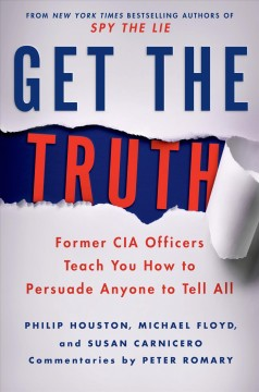 Get the truth : former CIA officers teach you how to persuade anyone to tell all / Philip Houston, Michael Floyd, and Susan Carnicero ; commentary by Peter Romary ; written by Don Tennant. - Philip Houston, Michael Floyd, and Susan Carnicero ; commentary by Peter Romary ; written by Don Tennant.