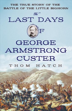 The last days of George Armstrong Custer : the true story of the Battle of the Little Bighorn / Thom Hatch. - Thom Hatch.