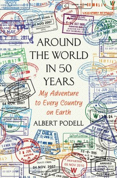Around the world in 50 years : my adventure to every country on earth / Albert Podell. - Albert Podell.
