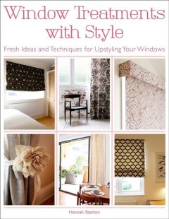 Window treatments with style : fresh ideas and techniques for upstyling your windows / Hannah Stanton. - Hannah Stanton.