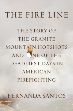 The fire line : the story of the Granite Mountain Hotshots and one of the deadliest days in American firefighting / Fernanda Santos. - Fernanda Santos.