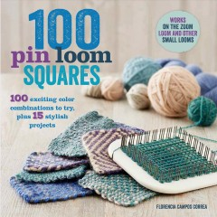 100 Pin Loom Squares : 100 Exciting Color Combinations to Try, Plus 15 Stylish Projects