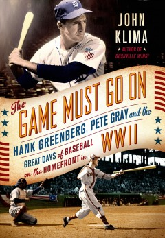 Game Must Go on : Hank Greenberg, Pete Gray and the Great Days of Baseball on the Homefront, 1941-1945