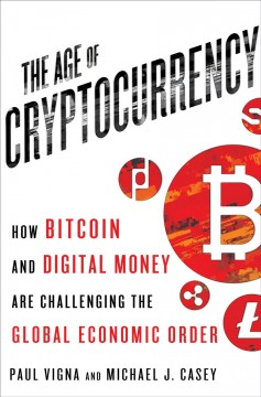 The age of cryptocurrency : how Bitcoin and digital money are challenging the global economic order / Paul Vigna and Michael J.  Casey. - Paul Vigna and Michael J.  Casey.
