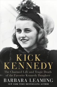 Kick Kennedy : the charmed life and tragic death of the favorite Kennedy daughter / Barbara Leaming.