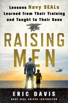 Raising men : lessons Navy SEALs learned from their training and taught to their sons / Eric Davis, with Dina Santorelli. - Eric Davis, with Dina Santorelli.