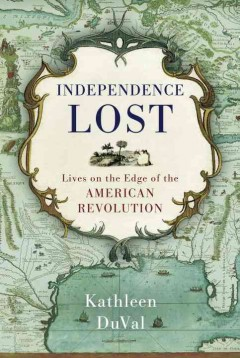 Independence lost : lives on the edge of the American Revolution / Kathleen DuVal.