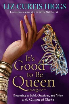 It's Good to Be Queen : Becoming As Bold, Gracious, and Wise As the Queen of Sheba
