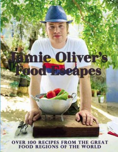 Jamie Oliver's food escapes : over 100 recipes from the great food regions of the world / photography by David Loftus. - photography by David Loftus.