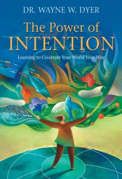 The power of intention : Learning to Co-create Your World Your Way. Wayne W Dyer.