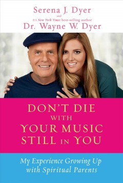 Don't die with your music still in you : my experience growing up with spiritual parents - Serena J. Dyer and Dr. Wayne W. Dyer.