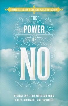 The power of no : because one little word can bring health, abundance, and happiness - James Altucher and Claudia Azula Altucher.