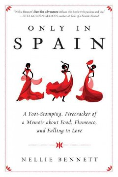 Only in Spain : a foot-stomping, firecracker of a memoir about food, Flamenco, and falling in love - Nellie Bennett.